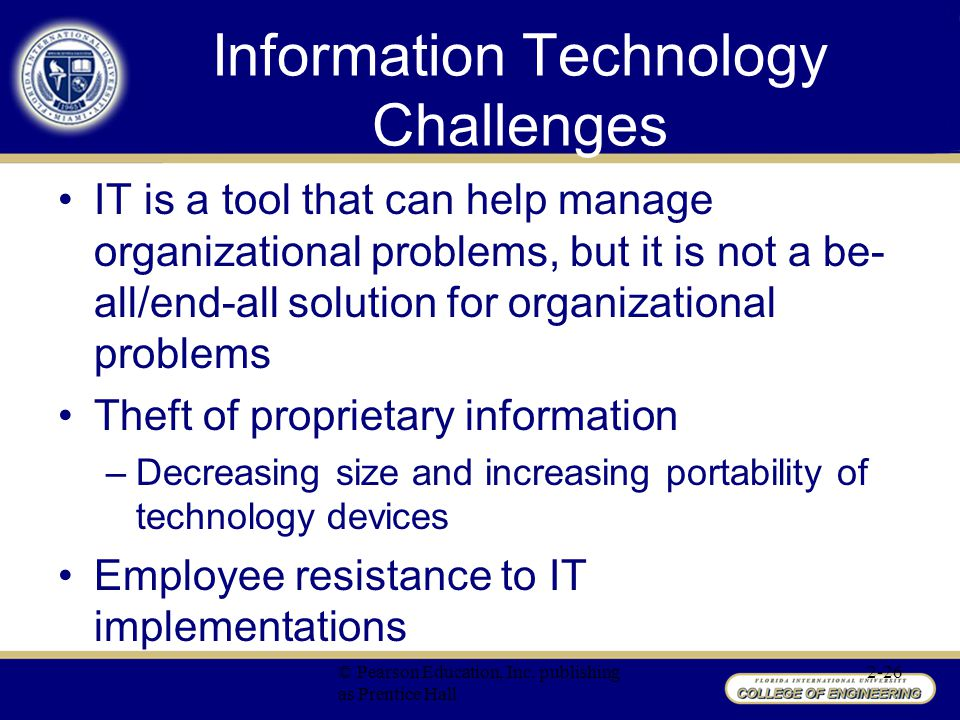 IT is a tool that can help manage organizational problems, but it is not a be- all/end-all solution for organizational problems Theft of proprietary information –Decreasing size and increasing portability of technology devices Employee resistance to IT implementations © Pearson Education, Inc.