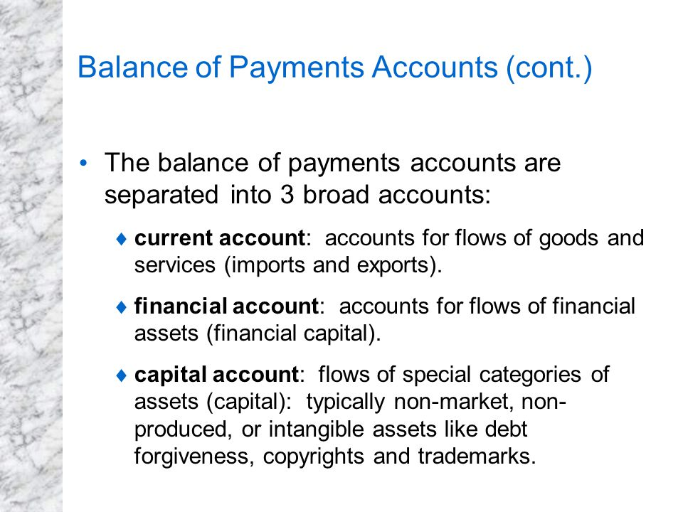 Balance of Payments Accounts (cont.) The balance of payments accounts are separated into 3 broad accounts:  current account: accounts for flows of go