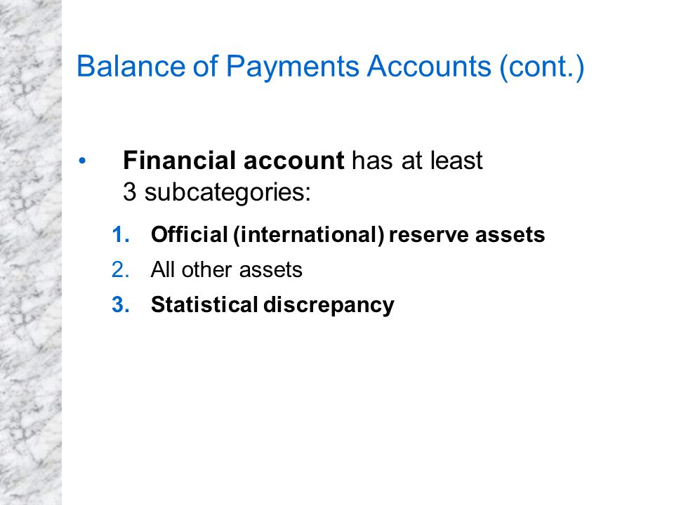 Balance of Payments Accounts (cont.) Financial account has at least 3 subcategories: 1.Official (international) reserve assets 2.All other assets 3.St