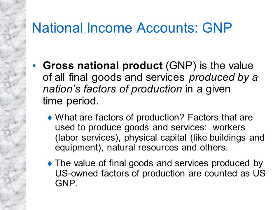 National Income Accounts: GNP Gross national product (GNP) is the value of all final goods and services produced by a nation's factors of production i