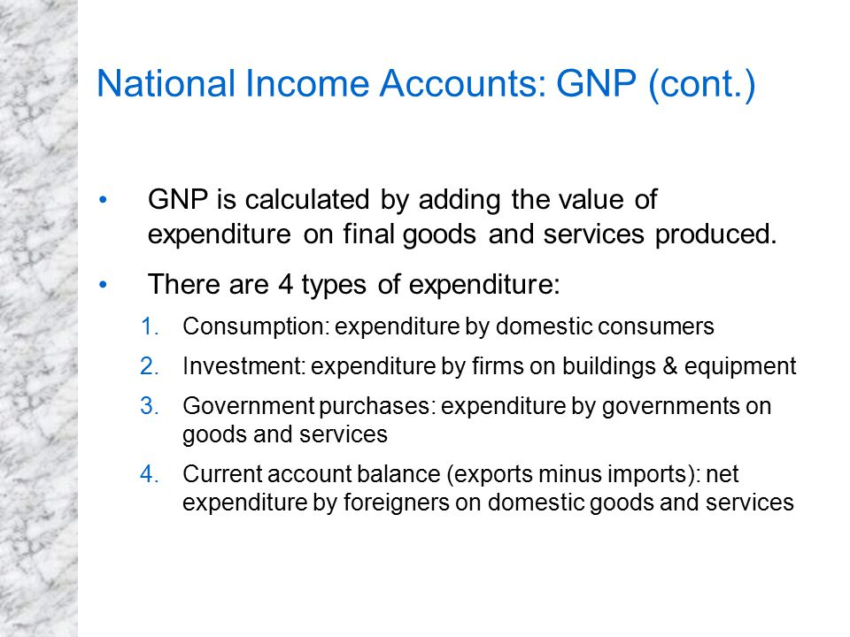 National Income Accounts: GNP (cont.) GNP is calculated by adding the value of expenditure on final goods and services produced. There are 4 types of
