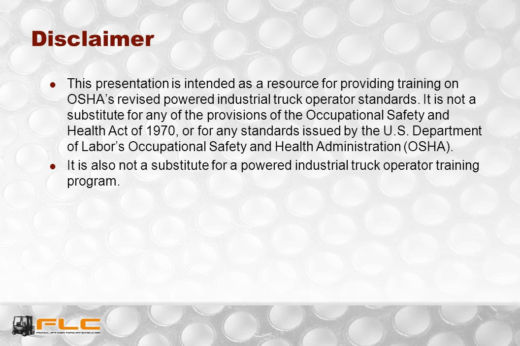Disclaimer This presentation is intended as a resource for providing training on OSHA's revised powered industrial truck operator standards. It is not