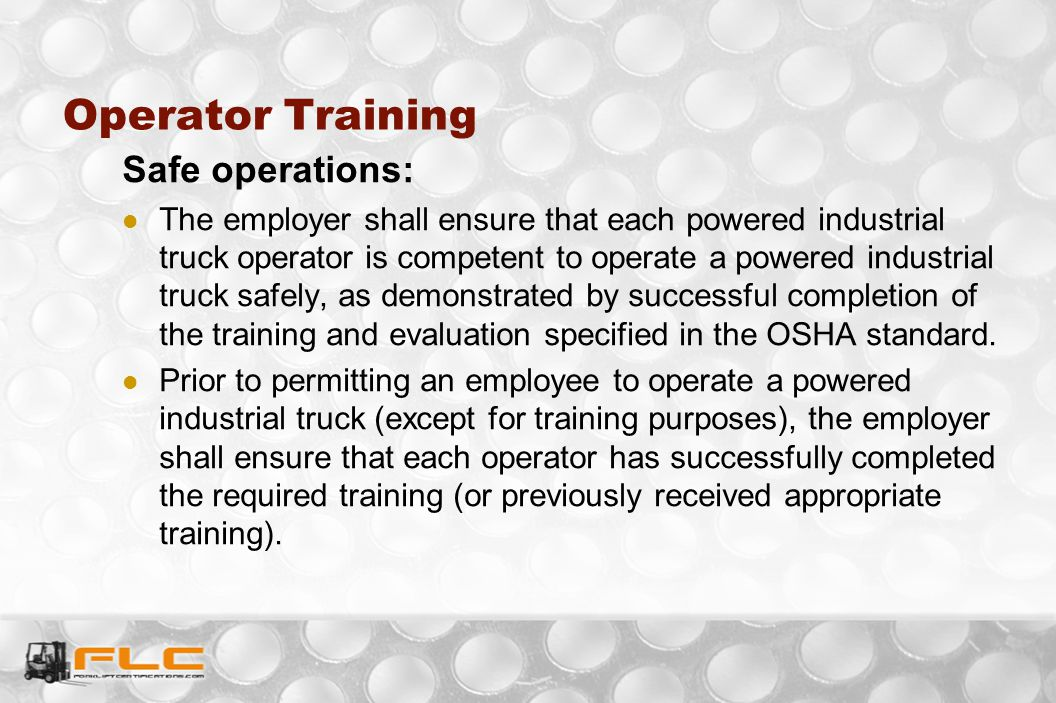 Safe operations: The employer shall ensure that each powered industrial truck operator is competent to operate a powered industrial truck safely, as d