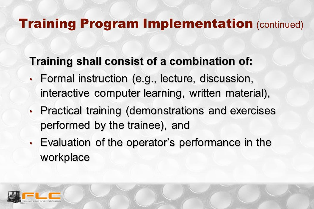 Training Program Implementation (continued) Training shall consist of a combination of: Formal instruction (e.g., lecture, discussion, interactive com