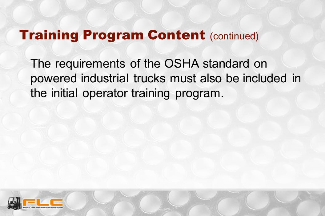 The requirements of the OSHA standard on powered industrial trucks must also be included in the initial operator training program. Training Program Co