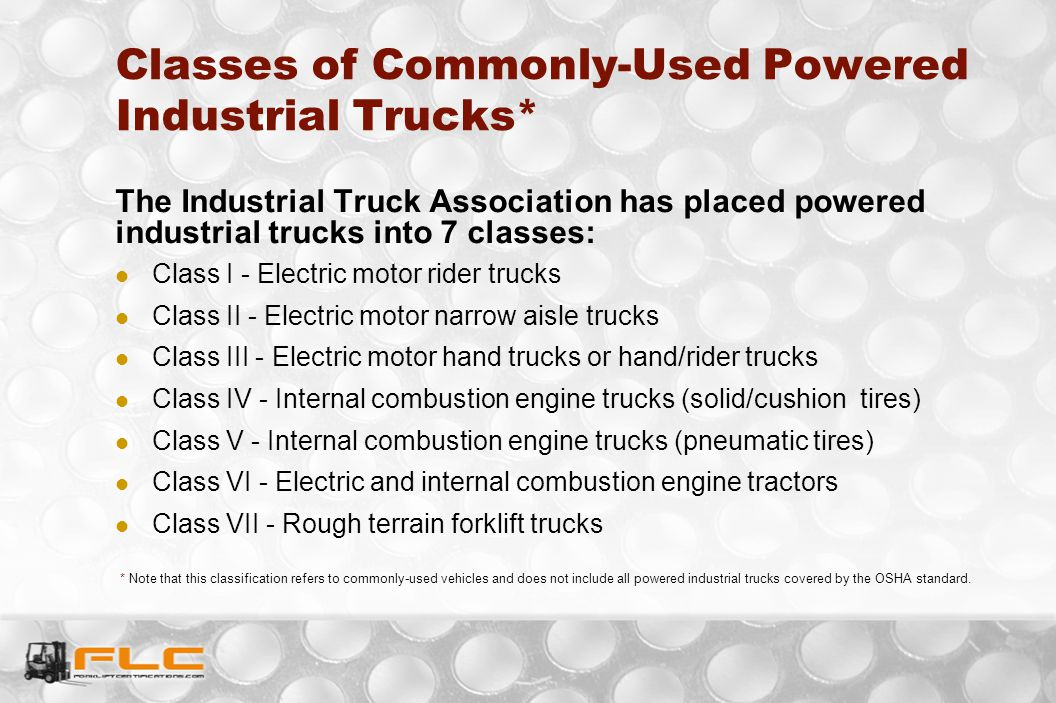 Classes of Commonly-Used Powered Industrial Trucks* The Industrial Truck Association has placed powered industrial trucks into 7 classes: Class I - El