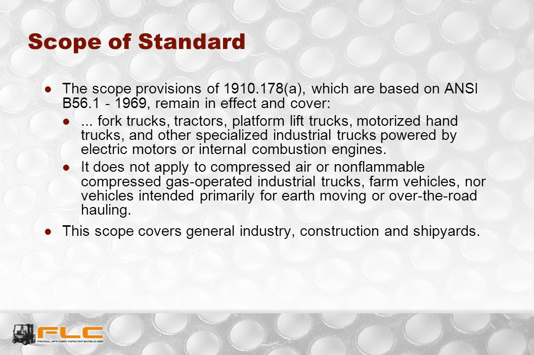 Scope of Standard The scope provisions of 1910.178(a), which are based on ANSI B56.1 - 1969, remain in effect and cover:... fork trucks, tractors, pla