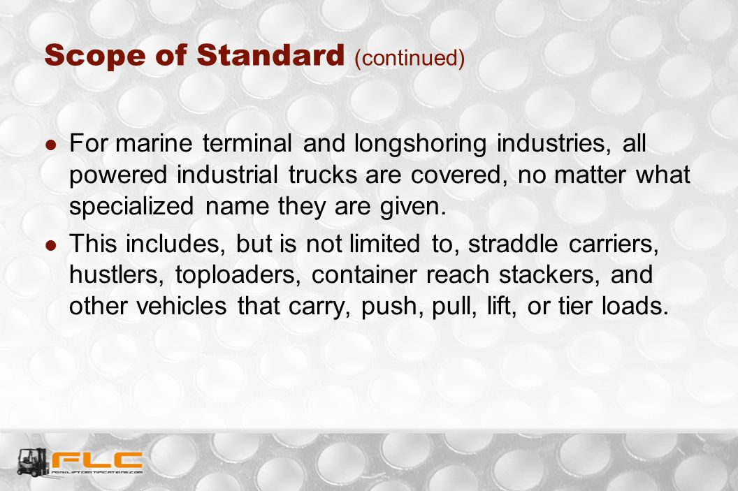 Scope of Standard (continued) For marine terminal and longshoring industries, all powered industrial trucks are covered, no matter what specialized na