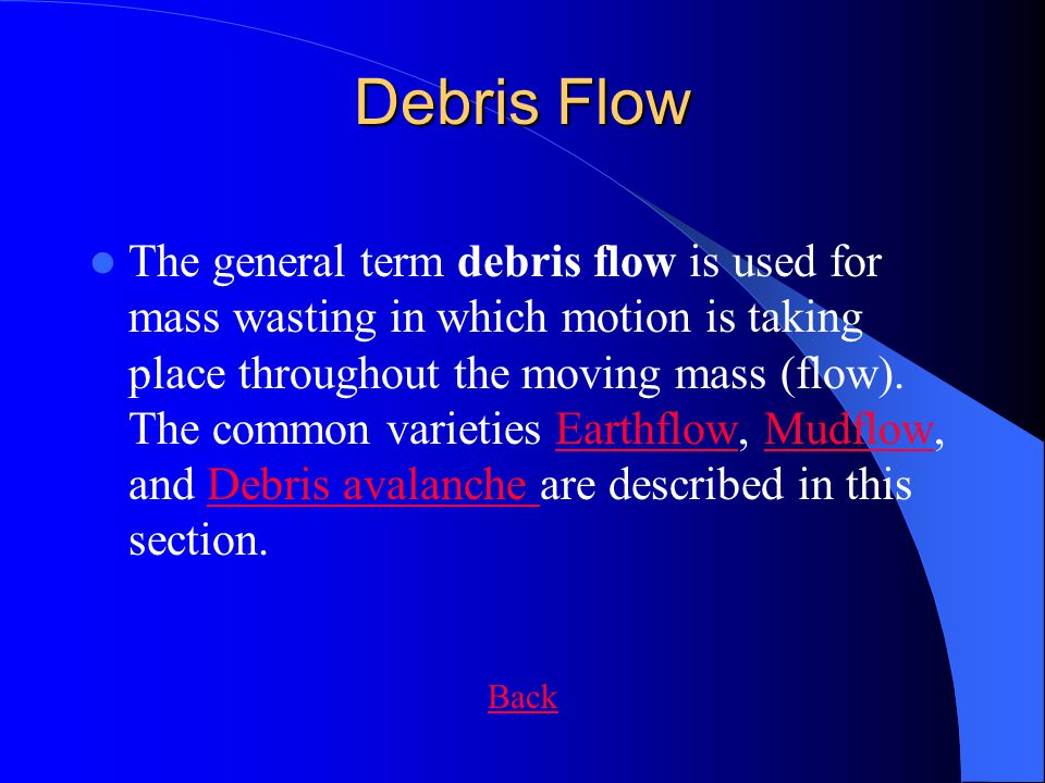 Debris Flow The general term debris flow is used for mass wasting in which motion is taking place throughout the moving mass (flow). The common variet