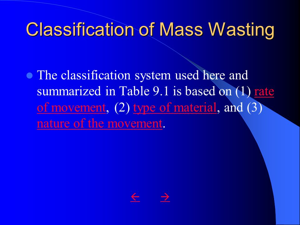 Classification of Mass Wasting The classification system used here and summarized in Table 9.1 is based on (1) rate of movement, (2) type of material, and (3) nature of the movement.rate of movementtype of material nature of the movement 