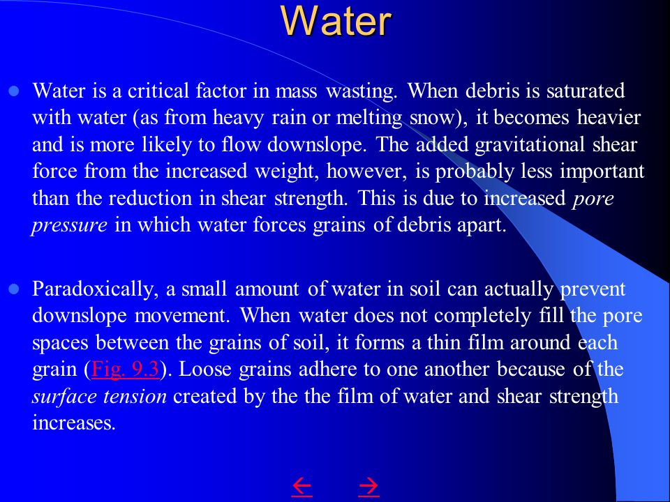 Water Water is a critical factor in mass wasting. When debris is saturated with water (as from heavy rain or melting snow), it becomes heavier and is