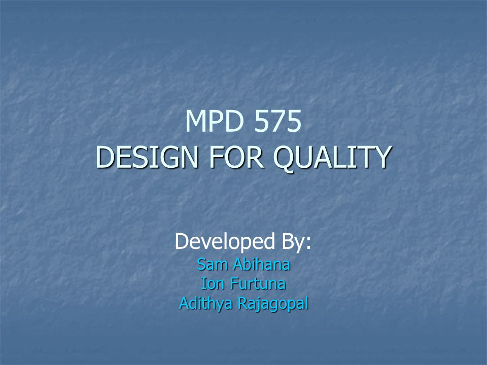 DESIGN FOR QUALITY MPD 575 DESIGN FOR QUALITY Developed By: Sam Abihana Ion Furtuna Adithya Rajagopal
