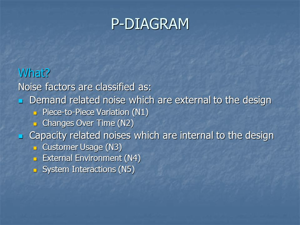 P-DIAGRAM What? Noise factors are classified as: Demand related noise which are external to the design Demand related noise which are external to the