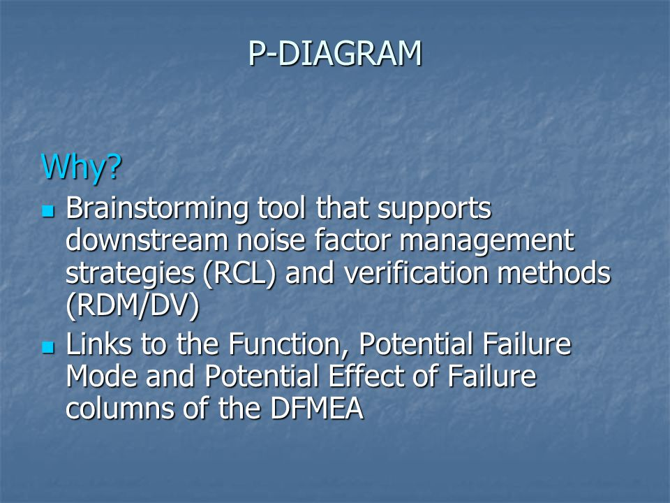 P-DIAGRAM Why? Brainstorming tool that supports downstream noise factor management strategies (RCL) and verification methods (RDM/DV) Brainstorming to