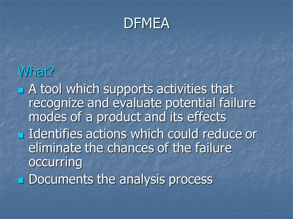 DFMEA What? A tool which supports activities that recognize and evaluate potential failure modes of a product and its effects A tool which supports ac