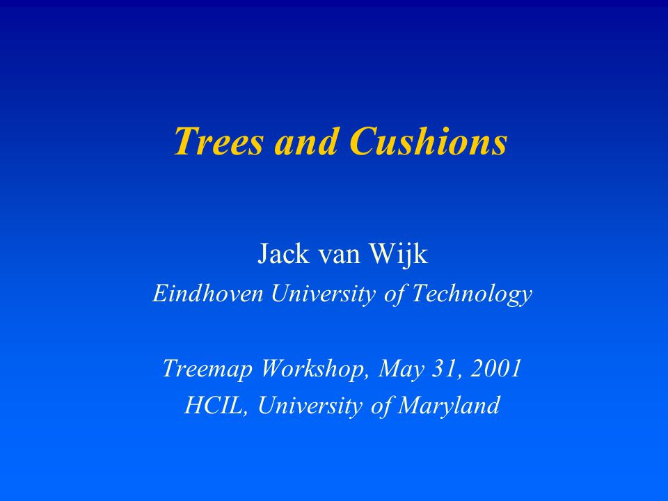Trees and Cushions Jack van Wijk Eindhoven University of Technology Treemap Workshop, May 31, 2001 HCIL, University of Maryland