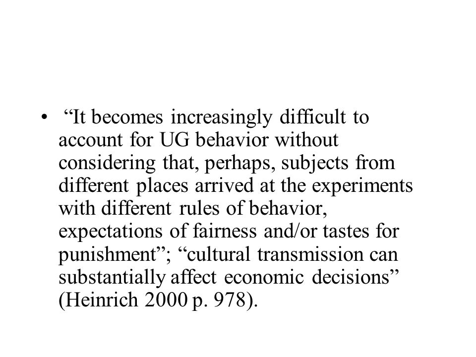 It becomes increasingly difficult to account for UG behavior without considering that, perhaps, subjects from different places arrived at the experiments with different rules of behavior, expectations of fairness and/or tastes for punishment ; cultural transmission can substantially affect economic decisions (Heinrich 2000 p.