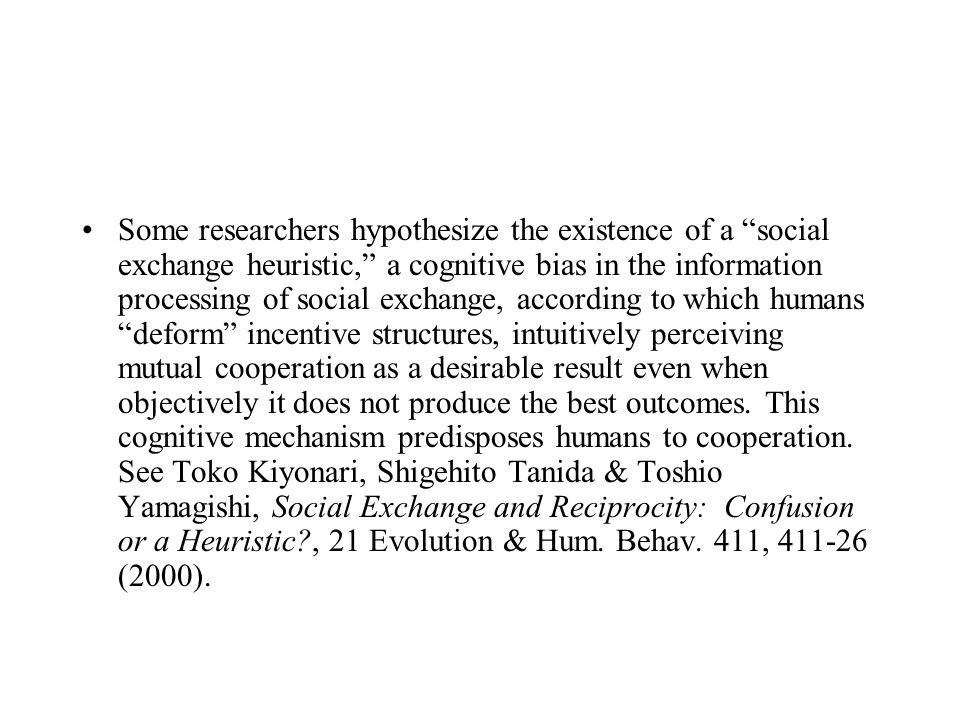 Some researchers hypothesize the existence of a social exchange heuristic, a cognitive bias in the information processing of social exchange, according to which humans deform incentive structures, intuitively perceiving mutual cooperation as a desirable result even when objectively it does not produce the best outcomes.