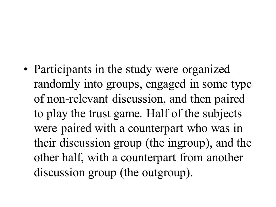 Participants in the study were organized randomly into groups, engaged in some type of non-relevant discussion, and then paired to play the trust game.
