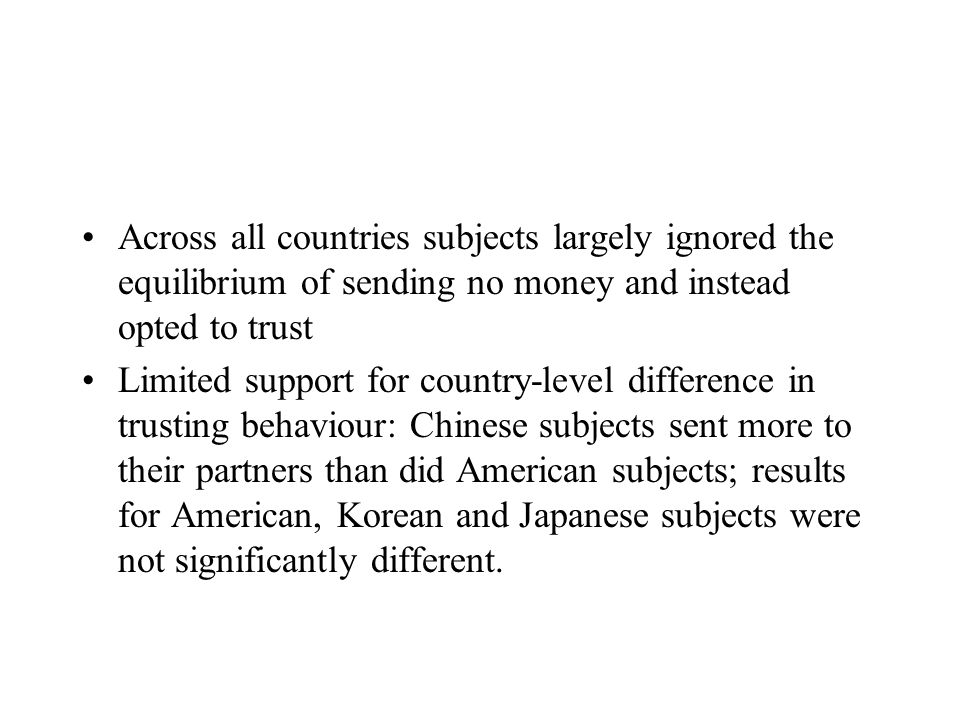 Across all countries subjects largely ignored the equilibrium of sending no money and instead opted to trust Limited support for country-level difference in trusting behaviour: Chinese subjects sent more to their partners than did American subjects; results for American, Korean and Japanese subjects were not significantly different.