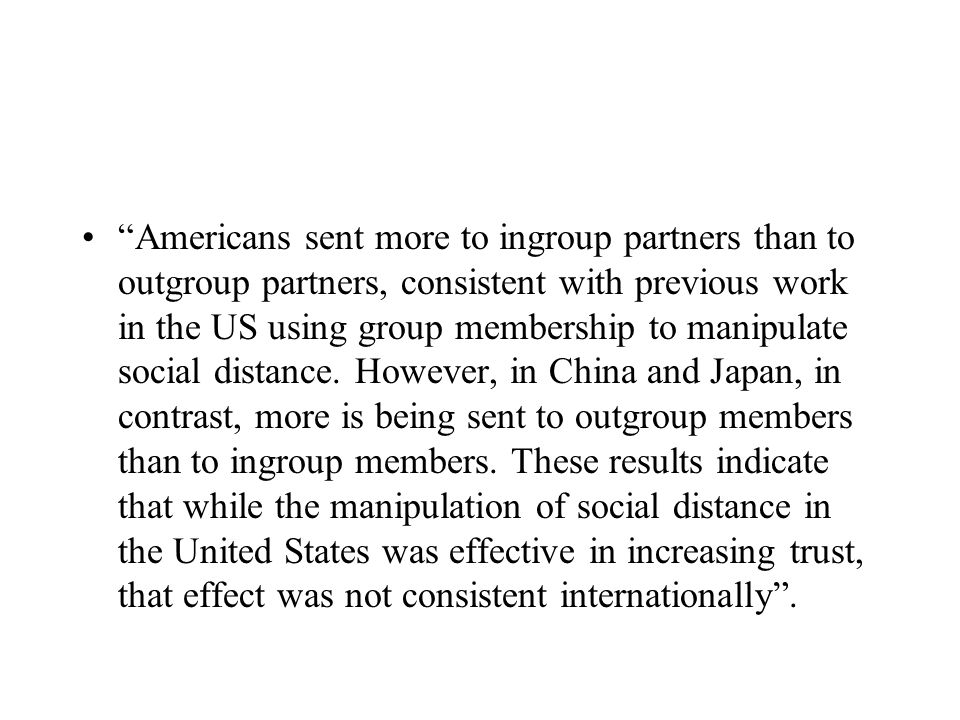 Americans sent more to ingroup partners than to outgroup partners, consistent with previous work in the US using group membership to manipulate social distance.