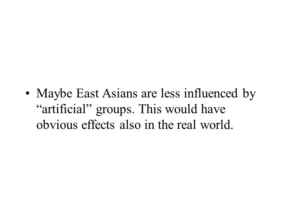 Maybe East Asians are less influenced by artificial groups.