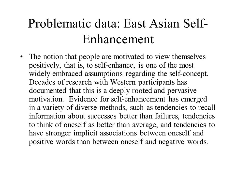 Problematic data: East Asian Self- Enhancement The notion that people are motivated to view themselves positively, that is, to self-enhance, is one of the most widely embraced assumptions regarding the self-concept.