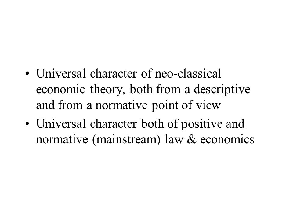 Universal character of neo-classical economic theory, both from a descriptive and from a normative point of view Universal character both of positive and normative (mainstream) law & economics