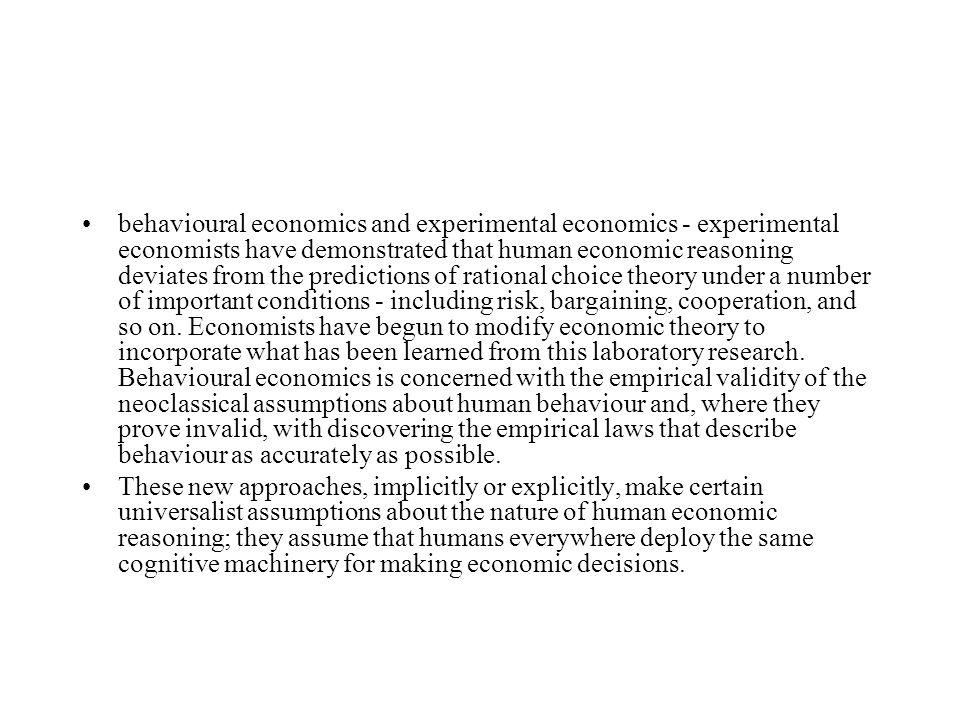 behavioural economics and experimental economics - experimental economists have demonstrated that human economic reasoning deviates from the predictions of rational choice theory under a number of important conditions - including risk, bargaining, cooperation, and so on.