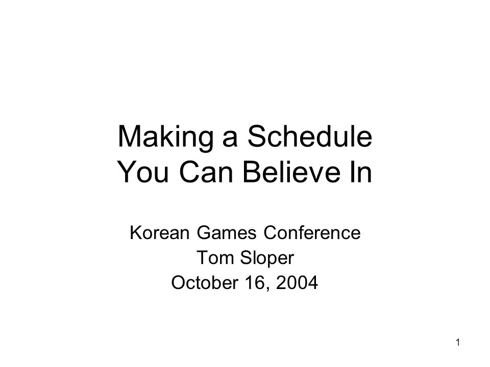1 Making a Schedule You Can Believe In Korean Games Conference Tom Sloper October 16, 2004
