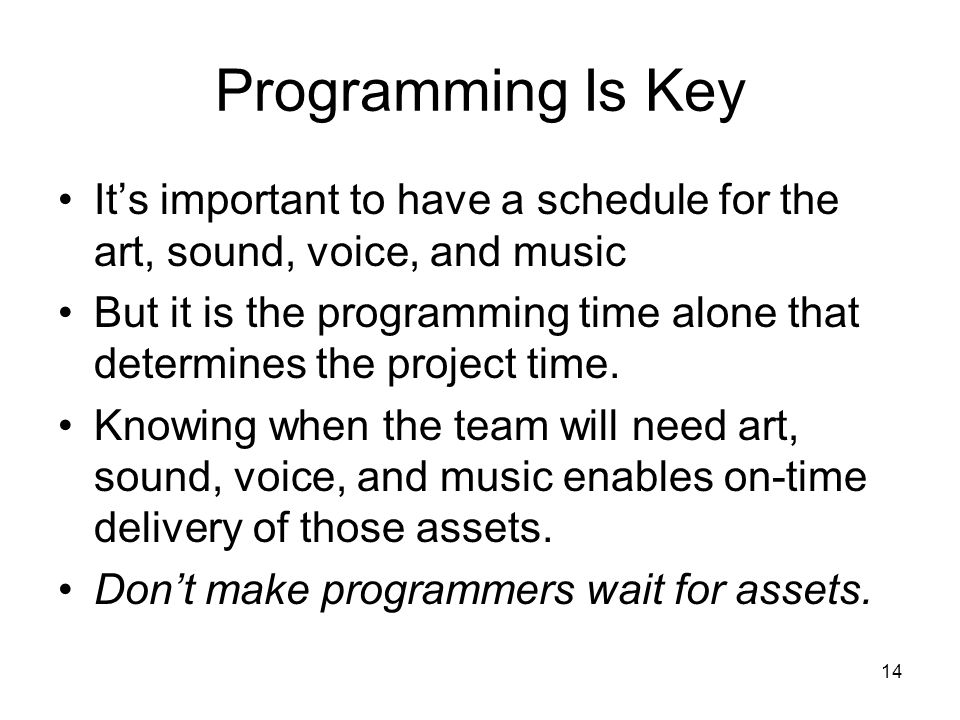 14 Programming Is Key It's important to have a schedule for the art, sound, voice, and music But it is the programming time alone that determines the project time.