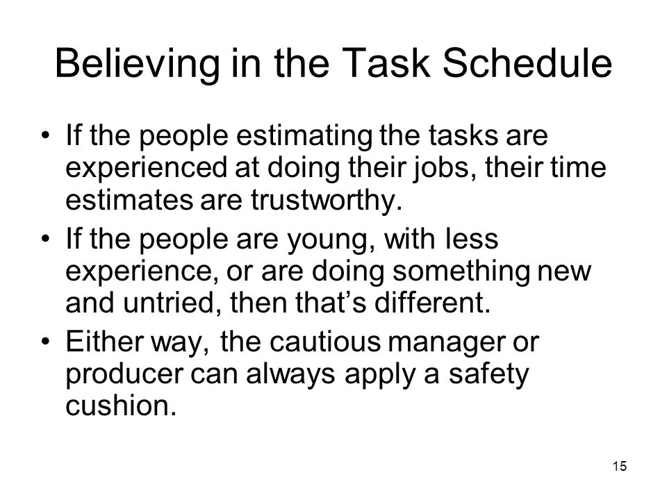 15 Believing in the Task Schedule If the people estimating the tasks are experienced at doing their jobs, their time estimates are trustworthy.
