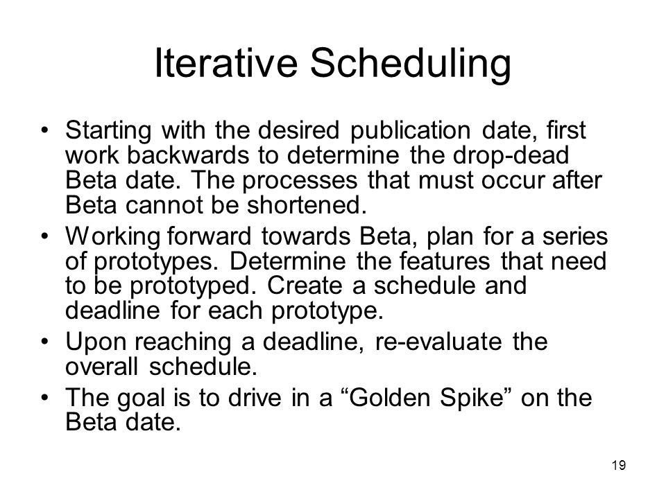19 Iterative Scheduling Starting with the desired publication date, first work backwards to determine the drop-dead Beta date.