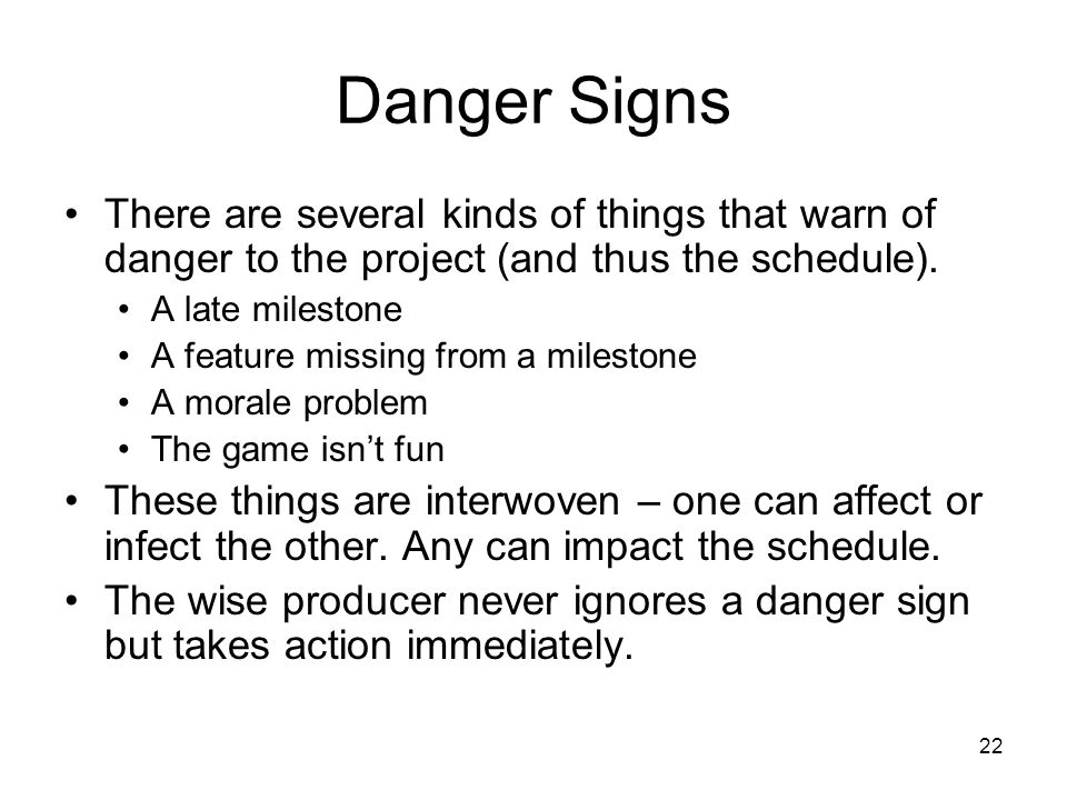 22 Danger Signs There are several kinds of things that warn of danger to the project (and thus the schedule).