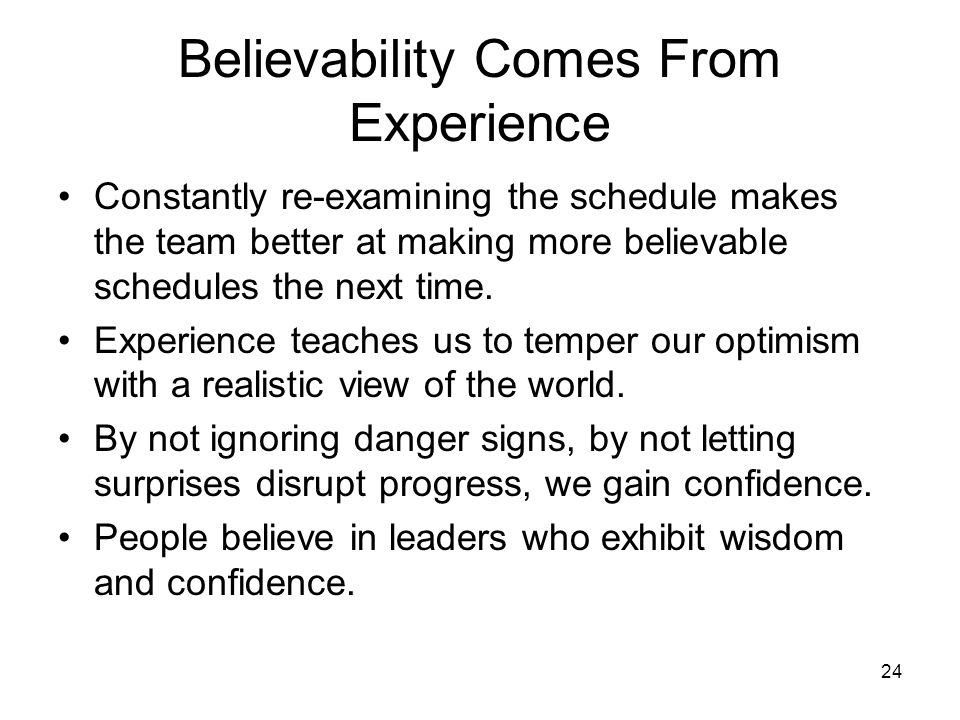 24 Believability Comes From Experience Constantly re-examining the schedule makes the team better at making more believable schedules the next time.