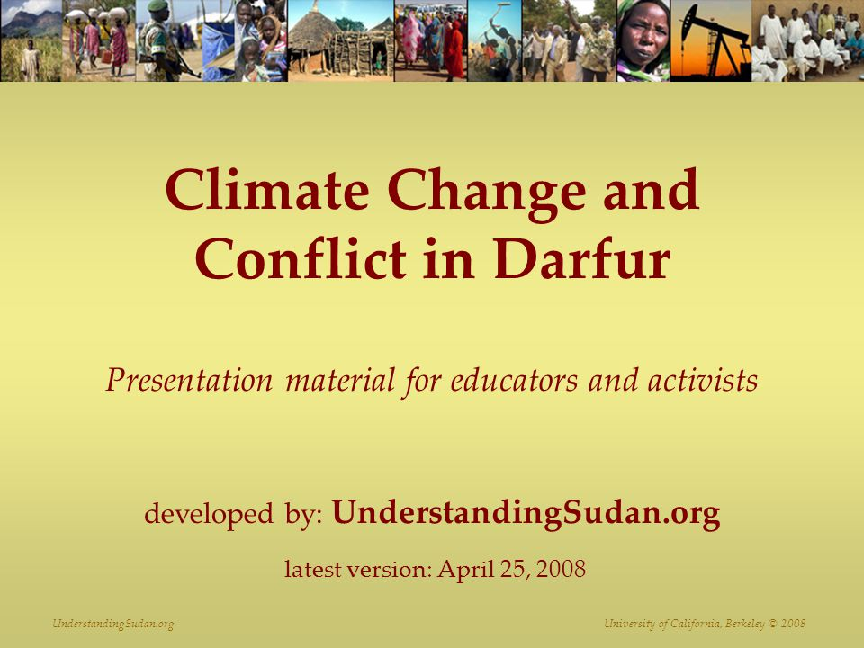 UnderstandingSudan.org University of California, Berkeley © 2008 Climate Change and Conflict in Darfur Presentation material for educators and activists developed by: UnderstandingSudan.org latest version: April 25, 2008