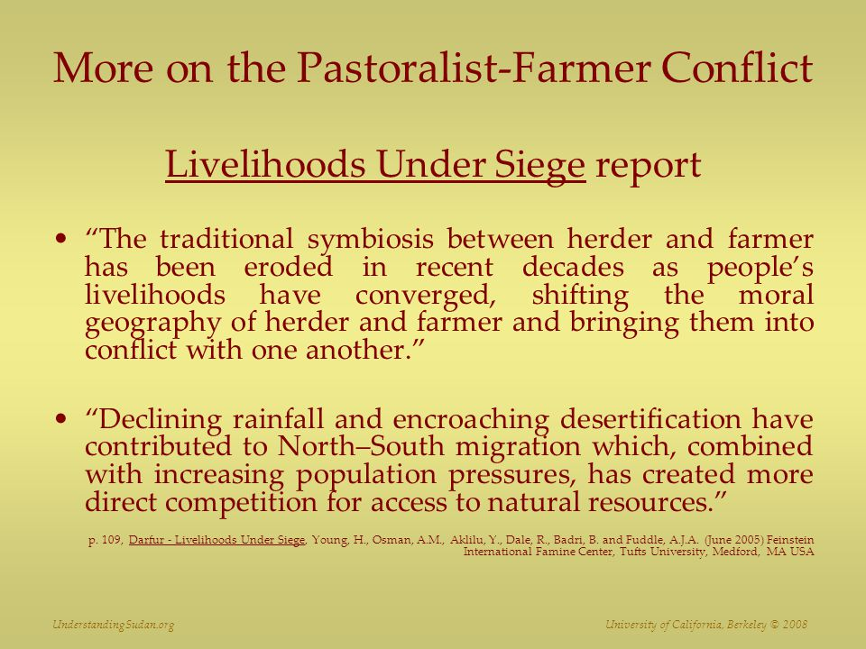 More on the Pastoralist-Farmer Conflict Livelihoods Under Siege report The traditional symbiosis between herder and farmer has been eroded in recent decades as people's livelihoods have converged, shifting the moral geography of herder and farmer and bringing them into conflict with one another. Declining rainfall and encroaching desertification have contributed to North–South migration which, combined with increasing population pressures, has created more direct competition for access to natural resources. p.
