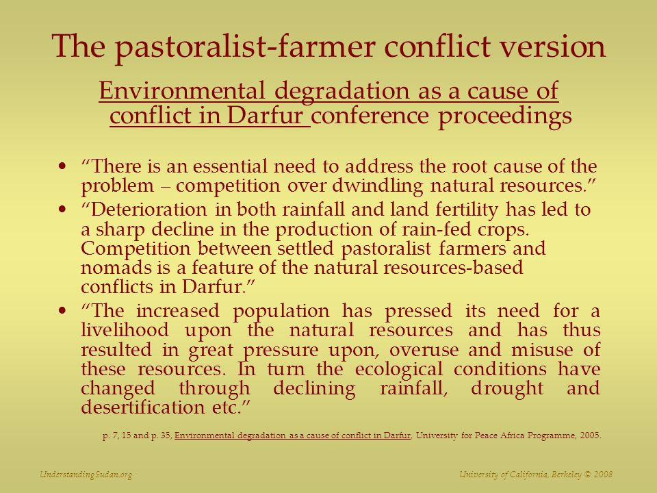 The pastoralist-farmer conflict version Environmental degradation as a cause of conflict in Darfur conference proceedings There is an essential need to address the root cause of the problem – competition over dwindling natural resources. Deterioration in both rainfall and land fertility has led to a sharp decline in the production of rain-fed crops.