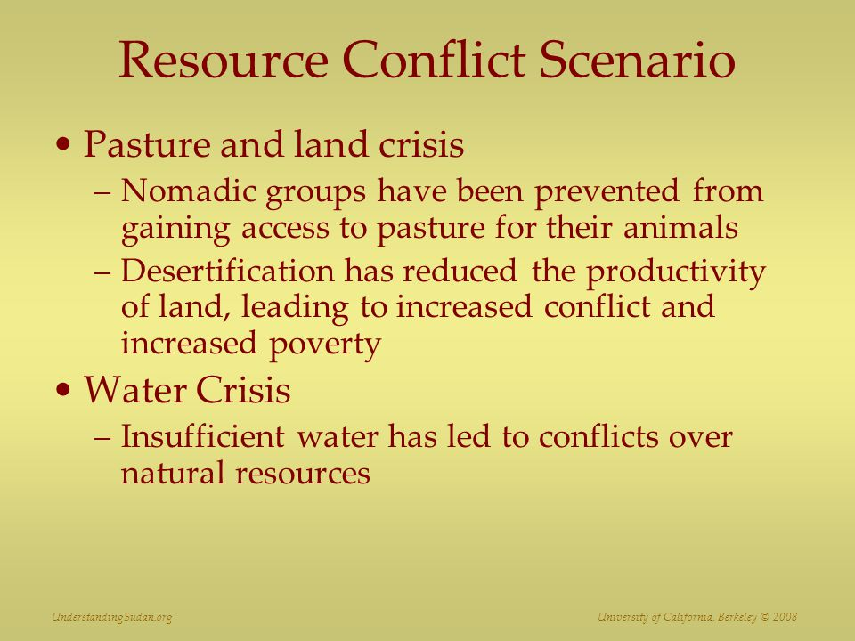 Resource Conflict Scenario Pasture and land crisis –Nomadic groups have been prevented from gaining access to pasture for their animals –Desertificati
