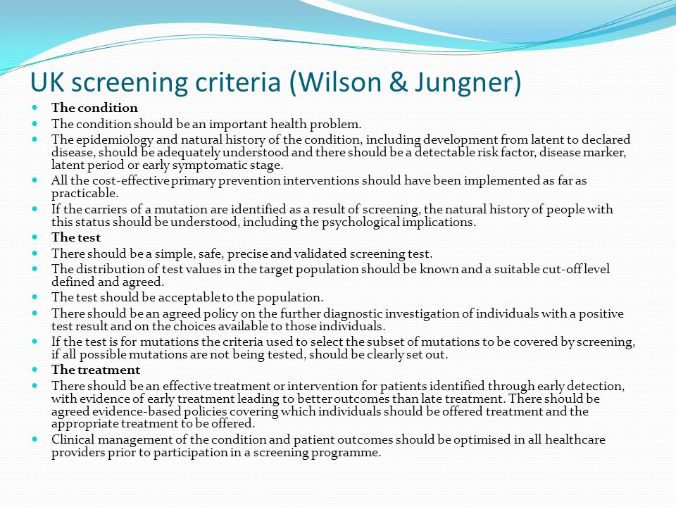 UK screening criteria (Wilson & Jungner) The condition The condition should be an important health problem. The epidemiology and natural history of th