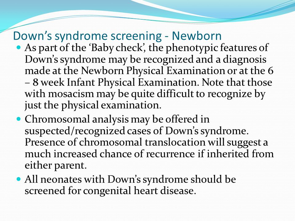 Down's syndrome screening - Newborn As part of the 'Baby check', the phenotypic features of Down's syndrome may be recognized and a diagnosis made at
