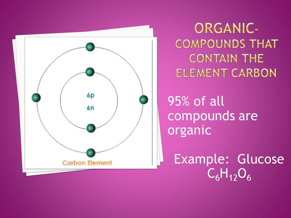 95% of all compounds are organic Example: Glucose C 6 H 12 O 6