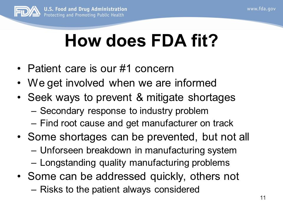 11 How does FDA fit? Patient care is our #1 concern We get involved when we are informed Seek ways to prevent & mitigate shortages –Secondary response