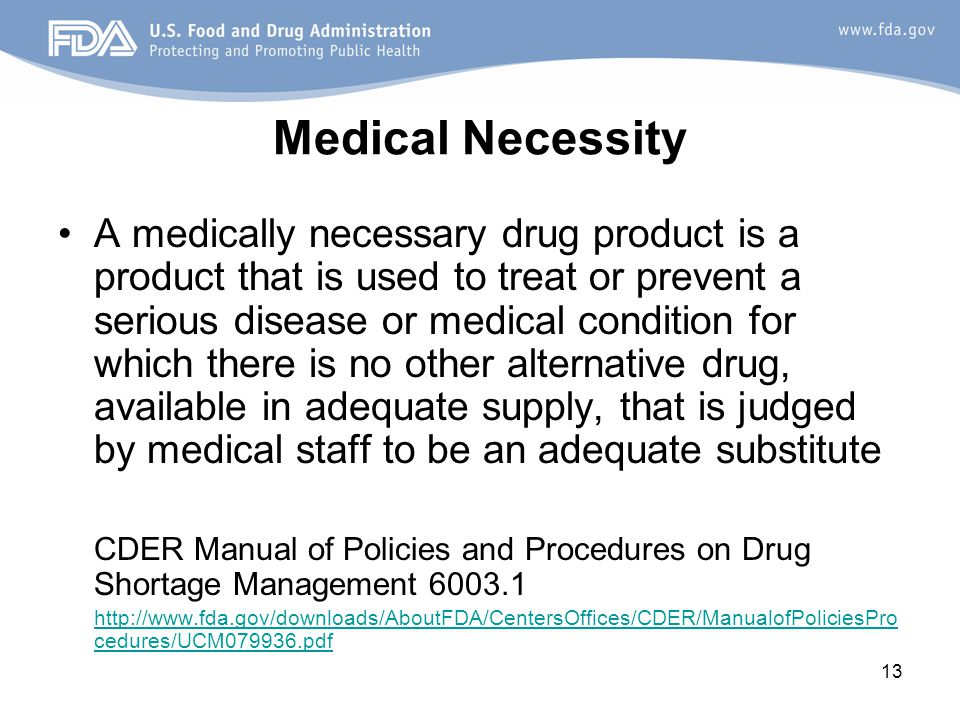 13 Medical Necessity A medically necessary drug product is a product that is used to treat or prevent a serious disease or medical condition for which there is no other alternative drug, available in adequate supply, that is judged by medical staff to be an adequate substitute CDER Manual of Policies and Procedures on Drug Shortage Management 6003.1 http://www.fda.gov/downloads/AboutFDA/CentersOffices/CDER/ManualofPoliciesPro cedures/UCM079936.pdf
