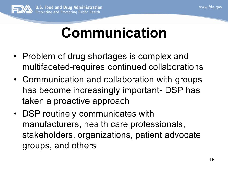 18 Communication Problem of drug shortages is complex and multifaceted-requires continued collaborations Communication and collaboration with groups has become increasingly important- DSP has taken a proactive approach DSP routinely communicates with manufacturers, health care professionals, stakeholders, organizations, patient advocate groups, and others