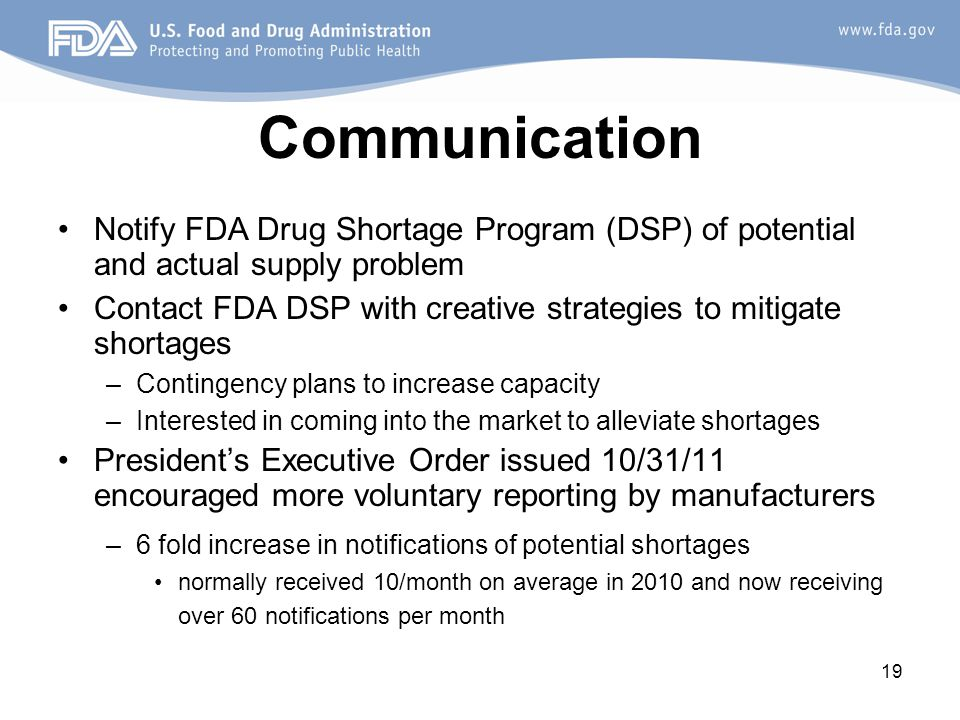 19 Communication Notify FDA Drug Shortage Program (DSP) of potential and actual supply problem Contact FDA DSP with creative strategies to mitigate shortages –Contingency plans to increase capacity –Interested in coming into the market to alleviate shortages President's Executive Order issued 10/31/11 encouraged more voluntary reporting by manufacturers –6 fold increase in notifications of potential shortages normally received 10/month on average in 2010 and now receiving over 60 notifications per month