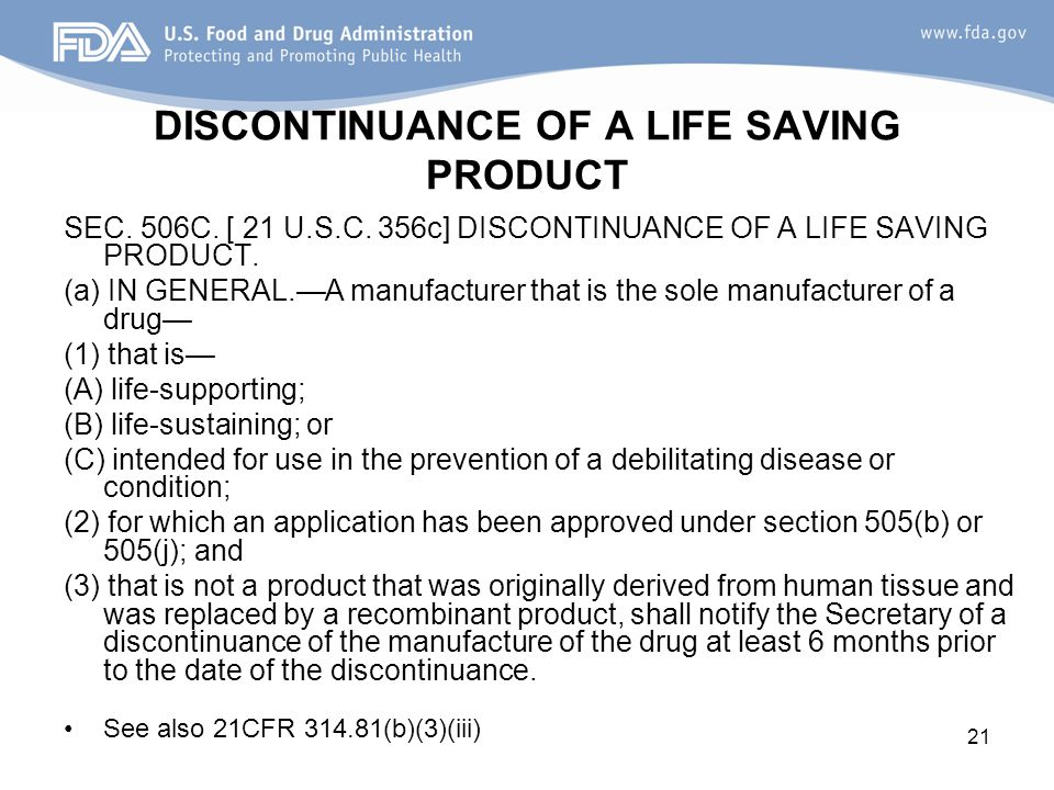 21 DISCONTINUANCE OF A LIFE SAVING PRODUCT SEC. 506C. [ 21 U.S.C. 356c] DISCONTINUANCE OF A LIFE SAVING PRODUCT. (a) IN GENERAL.—A manufacturer that i