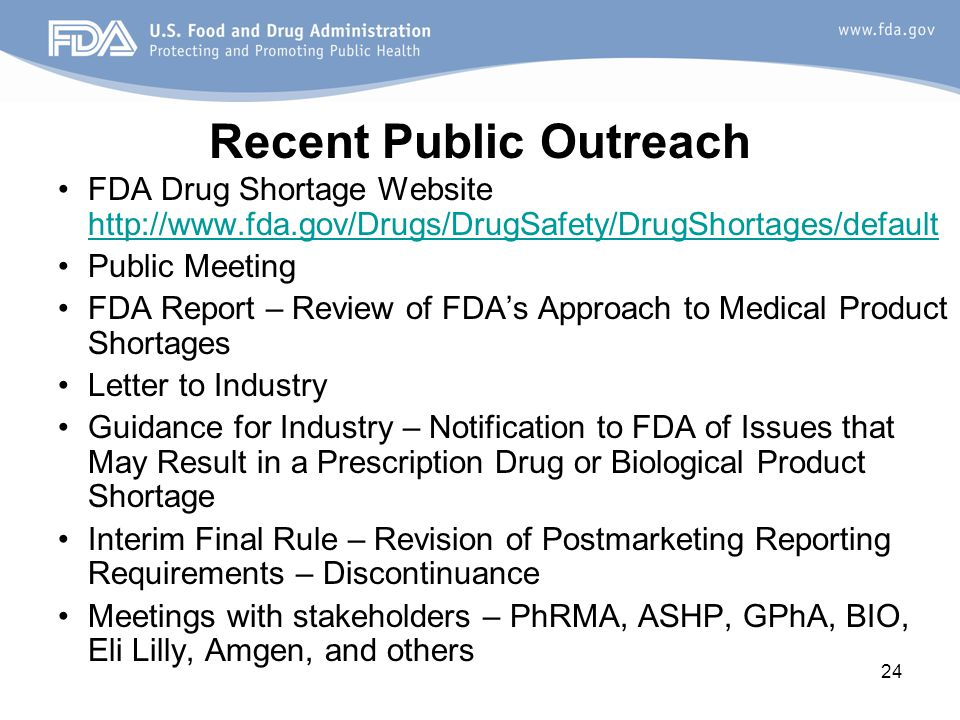 24 Recent Public Outreach FDA Drug Shortage Website http://www.fda.gov/Drugs/DrugSafety/DrugShortages/default http://www.fda.gov/Drugs/DrugSafety/DrugShortages/default Public Meeting FDA Report – Review of FDA's Approach to Medical Product Shortages Letter to Industry Guidance for Industry – Notification to FDA of Issues that May Result in a Prescription Drug or Biological Product Shortage Interim Final Rule – Revision of Postmarketing Reporting Requirements – Discontinuance Meetings with stakeholders – PhRMA, ASHP, GPhA, BIO, Eli Lilly, Amgen, and others