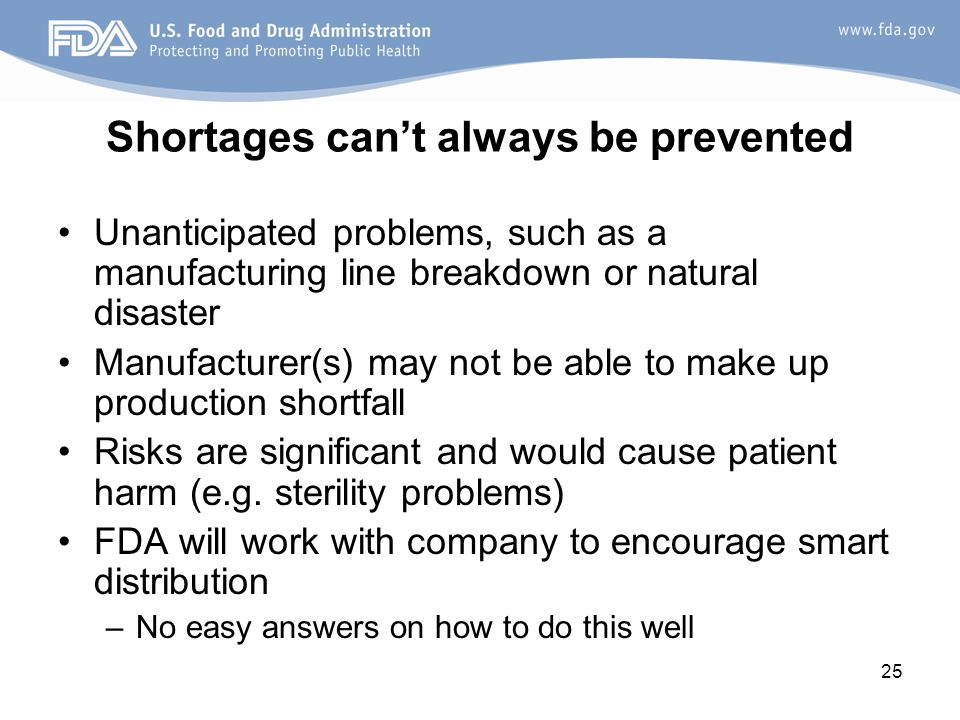 25 Shortages can't always be prevented Unanticipated problems, such as a manufacturing line breakdown or natural disaster Manufacturer(s) may not be able to make up production shortfall Risks are significant and would cause patient harm (e.g.