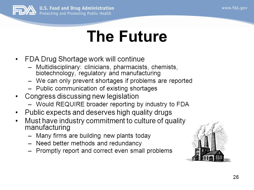 26 The Future FDA Drug Shortage work will continue –Multidisciplinary: clinicians, pharmacists, chemists, biotechnology, regulatory and manufacturing –We can only prevent shortages if problems are reported –Public communication of existing shortages Congress discussing new legislation –Would REQUIRE broader reporting by industry to FDA Public expects and deserves high quality drugs Must have industry commitment to culture of quality manufacturing –Many firms are building new plants today –Need better methods and redundancy –Promptly report and correct even small problems